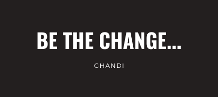 Be the change... Ghandi